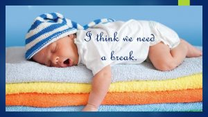 baby in cap sleeping on yellow, orange, and blue towels words I think we need a break! Nancy's Novelty Infographics My Persuasive Presentations, LLC
