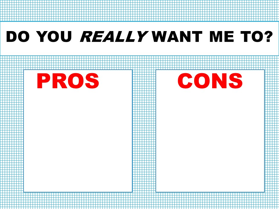 Do You Really Want Me To? Pros and Cons