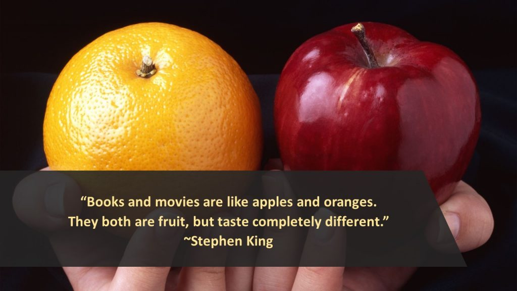 """""""Books and movies are like apples and oranges. They both are fruit, but taste completely different."""" ~ Stephen King"""