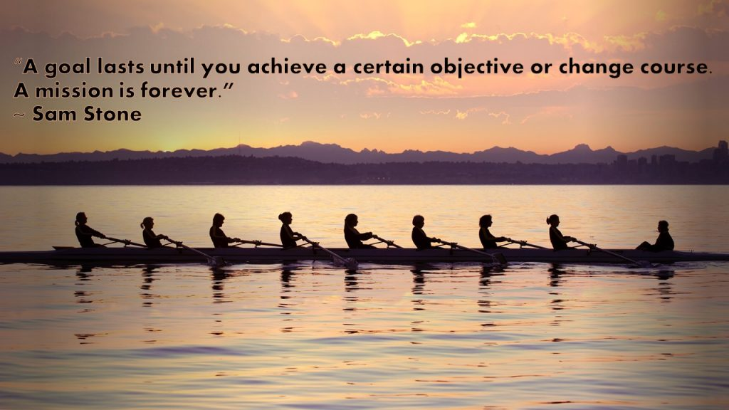 """""""A goal lasts until you achieve a certain objective or change course. A mission is forever."""" ~ Sam Stone"""