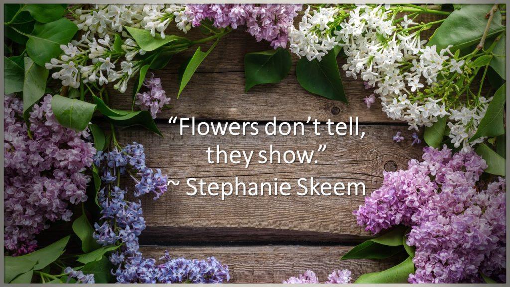 """Flowers don't tell, they show."" ~ Stephanie Skeem"