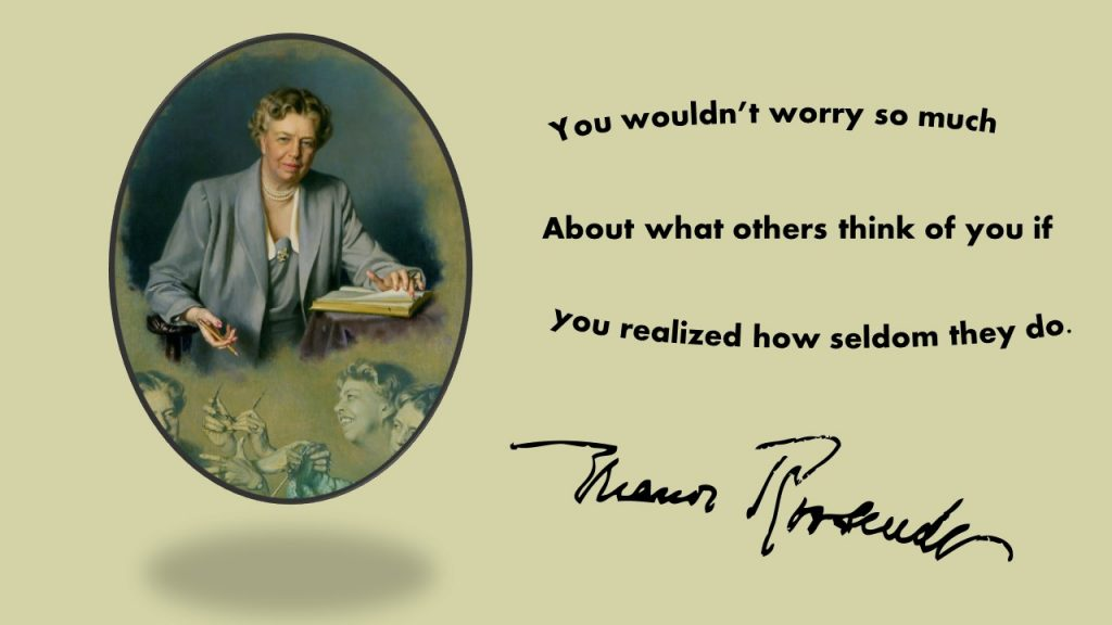 """""""You wouldn't worry so much about what others think of you if you realized how seldom they do."""" ~ Eleanor Roosevelt"""